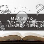 M&Aにおいて弁護士の果たす役割とデューデリジェンス(DD)について(前半:DDの意義と弁護士の役割)