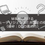 M&Aにおいて弁護士の果たす役割とデューデリジェンス(DD)について(後半:DDの進め方)